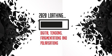 2020 LOATHING: DIGITAL TENSIONS, FRAGMENTATIONS AND POLARISATIONS tickets