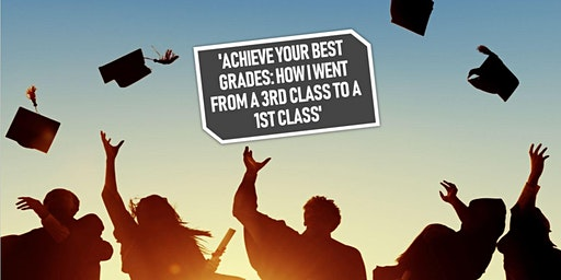 'Achieve Your Best Grades: How I went from a 3rd Class to a 1st Class'