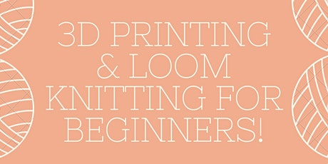 3D Printing and Loom Knitting for Beginners! tickets