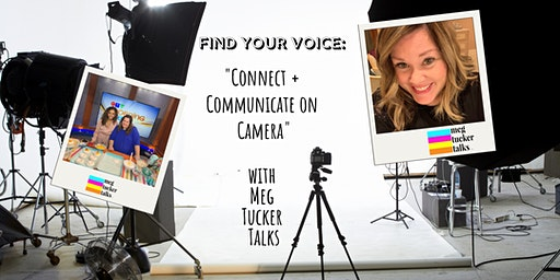 "FIND YOUR VOICE with Meg Tucker Talks: ""Connect + Communicate on Camera"""
