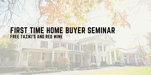 First Time Home Buyer Seminar +Taziki's and Red Wine