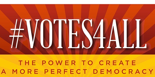 #VOTES4ALL The Power To Create a More Perfect Democracy   February 18th