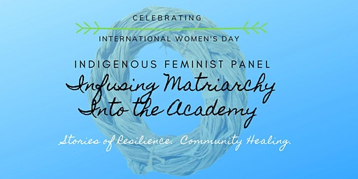 Indigenous Feminist Panel: Infusing Matriarchy Into the Academy