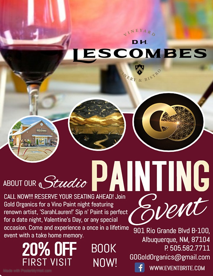 Call NOW!!! RESERVE SEATING AHEAD!!! Join Gold Organics for a Vino Paint night featuring renown artist, 'SarahLauren!' Sip n' Paint is perfect for date night, Valentine's Day, or any special occasion. Come and experience a once in a lifetime event with a take home memory.