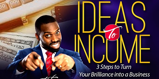 Ideas to Income: 3 Steps to Turn Your Brilliance into a Business