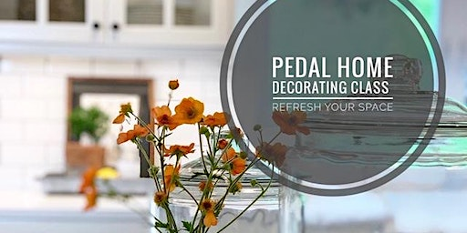 Pedal Home Decorating Class - Refresh Your Space