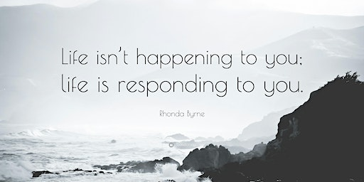 Life is not Happening to you, Life is Responding to you
