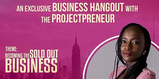 AN EXCLUSIVE BUSINESS HANGOUT WITH THE PROJECTPRENEUR