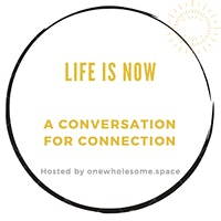 Life Is Now: a conversation for connection