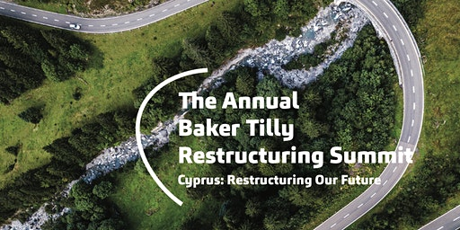 Annual Baker Tilly Restructuring Summit; Cyprus: Restructuring Our Future