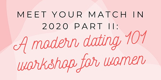Meet Your Match in 2020 Part II: A Modern Dating 101 Workshop for Women