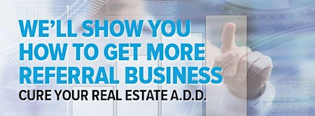 Get More Referral Business and Cure Your Real Estate A.D.D.