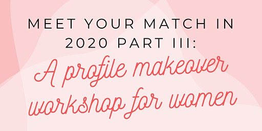 Meet Your Match in 2020 Part III: A Profile Makeover Workshop for Women