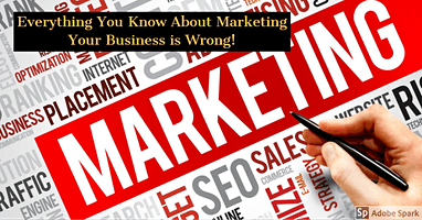 Everything You Know About Marketing Your Business is Wrong!