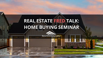 Real Estate FRED Talk: FREE Home Buying Seminar