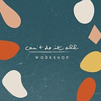 Can't Do it All Workshop