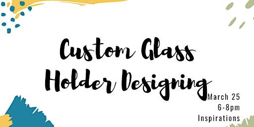 Custom Glass Holder | Designing