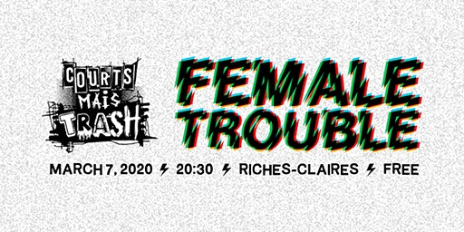 COURTS MAIS TRASH présente: FEMALE TROUBLE !