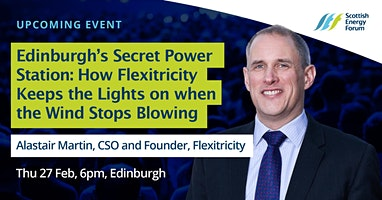 "27 Feb Edinburgh, Alastair Martin, CSO and Founder of 'Flexitricity', ""Edinburgh's Secret Power Station: How Flexitricity Keeps the Lights on when the Wind Stops Blowing"""