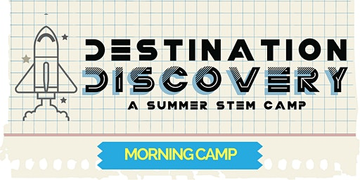 Destination Discovery Summer STEM Camp - 2020 MORNING SESSION