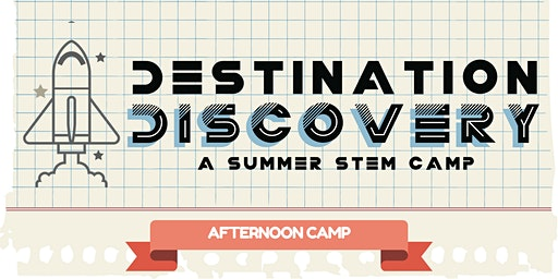 Destination Discovery Summer STEM Camp - 2020 AFTERNOON SESSION