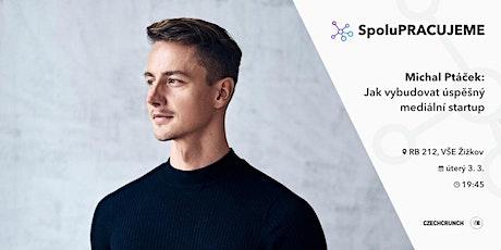 Michal Ptáček: Jak vybudovat úspěšný mediální startup (CZECHCRUNCH) tickets