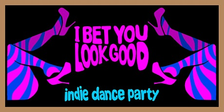 I BET YOU LOOK GOOD [INDIE DANCE PARTY] FREE W/RSVP tickets