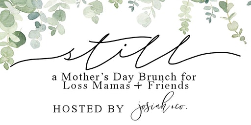 Still: a Mother's Day Brunch for Loss Mamas and Friends.