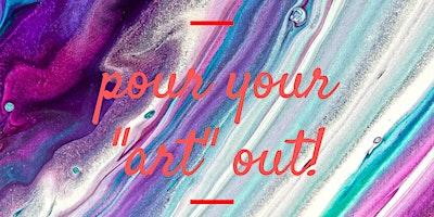 "POUR YOUR ""ART"" OUT!"