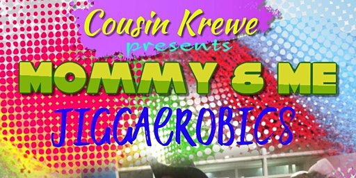 CousinKrewe presents Mommy & Me JiggAerobics