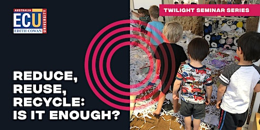 Twilight Seminar Series: Reduce, Reuse, Recycle: Is it enough?