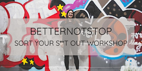 Sort Your S**t Out Workshop powered by BETTERNOTSTOP tickets