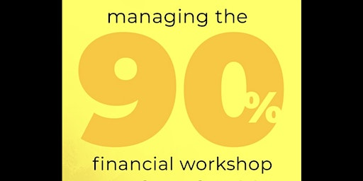 """Managing the 90%"" Financial Workshop"