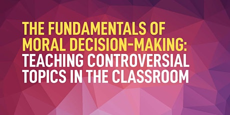 The Fundamentals of Moral Decision-Making: Teaching Controversial Topics in the Classroom  tickets