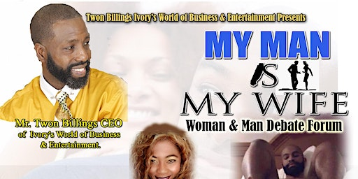 """Twon Billings Ivory's World of Business & Entertainment  Presents """"My Man Is My Wife Woman & Man Debate Forum"""