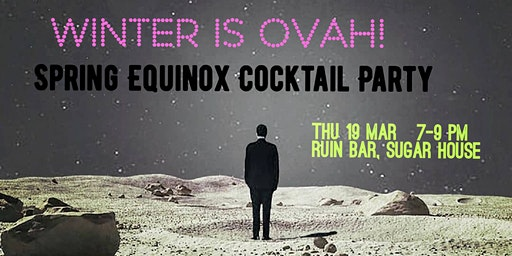 Winter is Ovah! Spring Equinox Cocktail Party