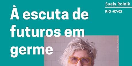 Encontro com Suely Rolnik no Rio - À escuta de futuros em germe ingressos