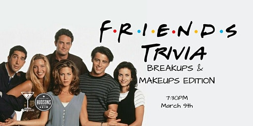Friends Makeups & Breakups Trivia - March 9, 7:30pm - Hudsons Lethbridge