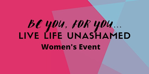 Be You, For You... Live Life Unashamed Women's Event