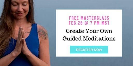 Create Your Own Guided Meditations - FREE Masterclass Feb 26 @ 7pm MST