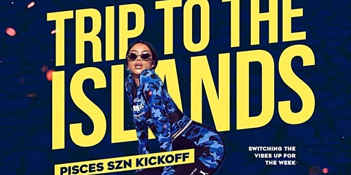 TRIP TO THE ISLANDS : PISCES SZN KICKOFF