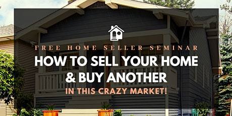 FREE Seller Seminar: How To Sell Your Home & Buy Another In This Crazy Market! tickets