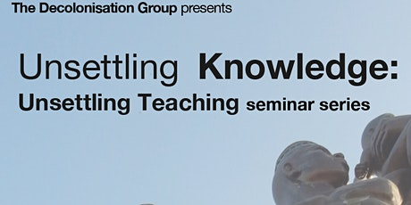 Unsettling Knowledge: Unsettling Teaching seminar series tickets