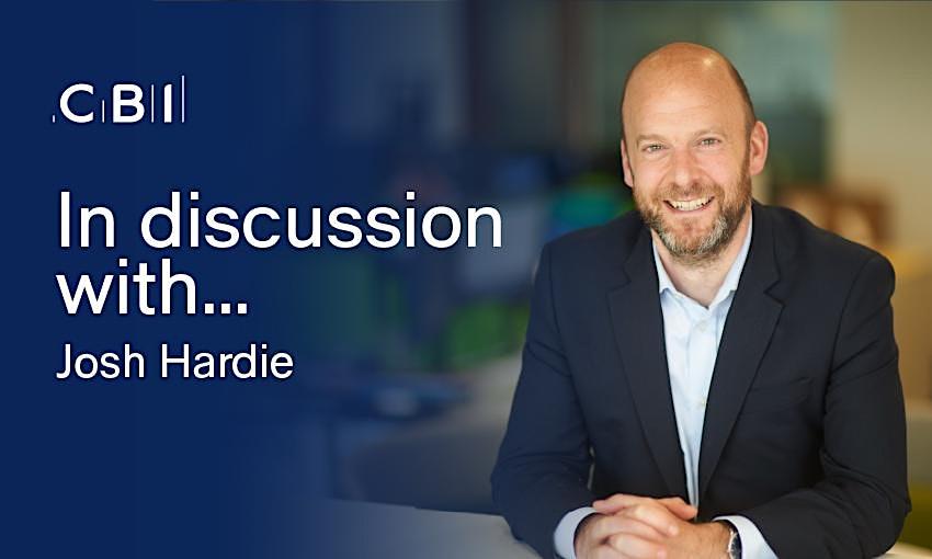 In Discussion with Josh Hardie, CBI Deputy Director-General