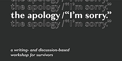 """The apology/""""I'm sorry"""": a writing- and discussion-based workshop for survivors"""