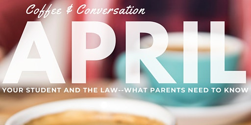 Coffee & Conversation: Your Student and the Law--What Parents Need to Know.  April 4, 2020