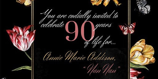 "Celebrating 90 Years of life for Annie Marie Addison ""Nan Nan"""