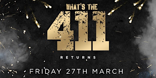 WHATS THE 411 RETURNS ★ HEADLINE ACT TBA! ★ LADIES FREE ENTRY GUESTLIST