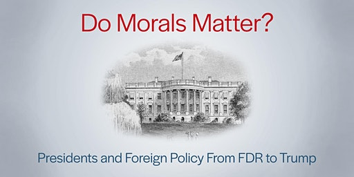 Do Morals Matter? Presidents and Foreign Policy from FDR to Trump