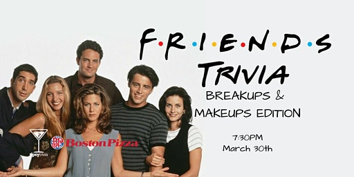 Friends Makeups & Breakups Trivia - March 30, 7:30pm - GP Boston Pizza